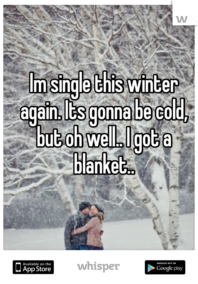 Im single this winter again. Its gonna be cold, but oh well.. I got a blanket..