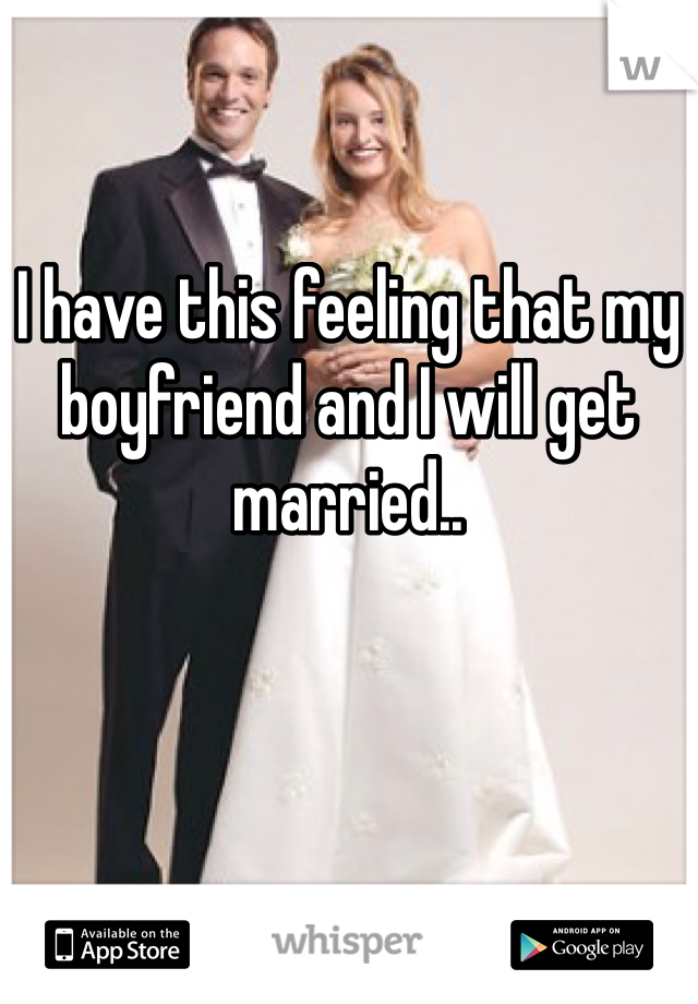I have this feeling that my boyfriend and I will get married..
