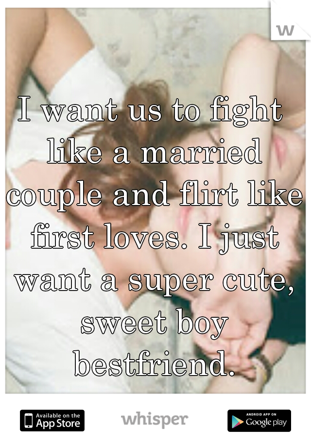 I want us to fight like a married couple and flirt like first loves. I just want a super cute, sweet boy bestfriend.