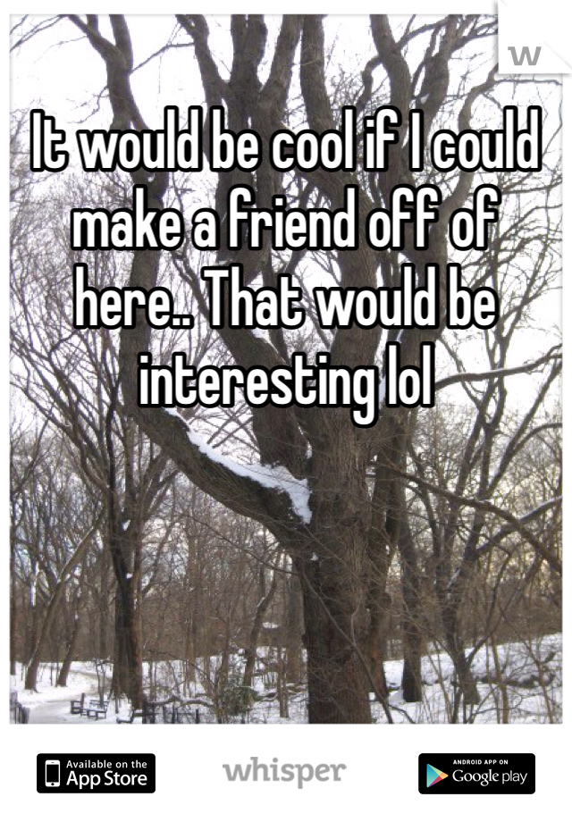 It would be cool if I could make a friend off of here.. That would be interesting lol