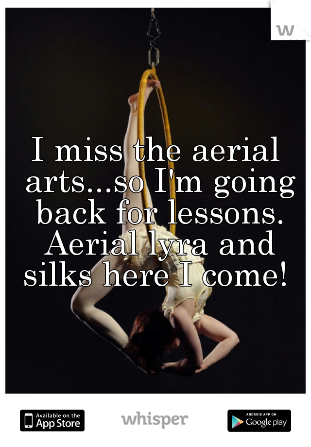 I miss the aerial arts...so I'm going back for lessons. Aerial lyra and silks here I come!