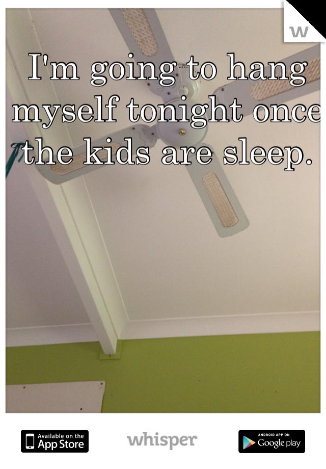 I'm going to hang myself tonight once the kids are sleep.