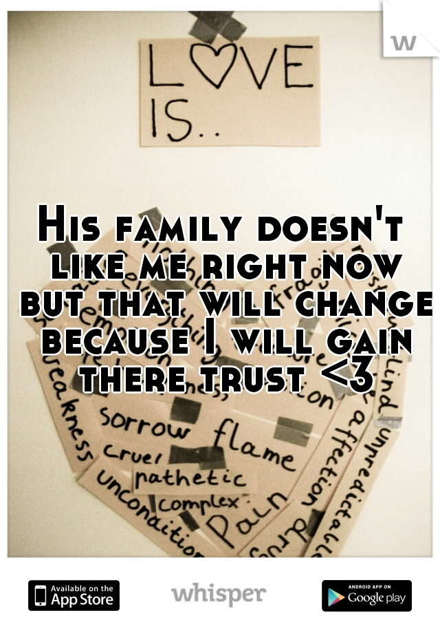 His family doesn't like me right now but that will change because I will gain there trust <3