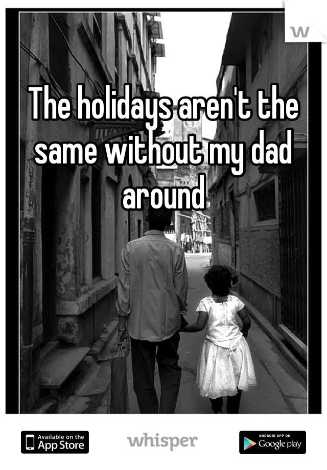 The holidays aren't the same without my dad around