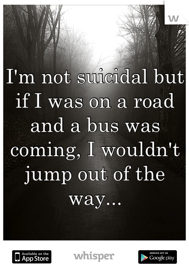 I'm not suicidal but if I was on a road and a bus was coming, I wouldn't jump out of the way...