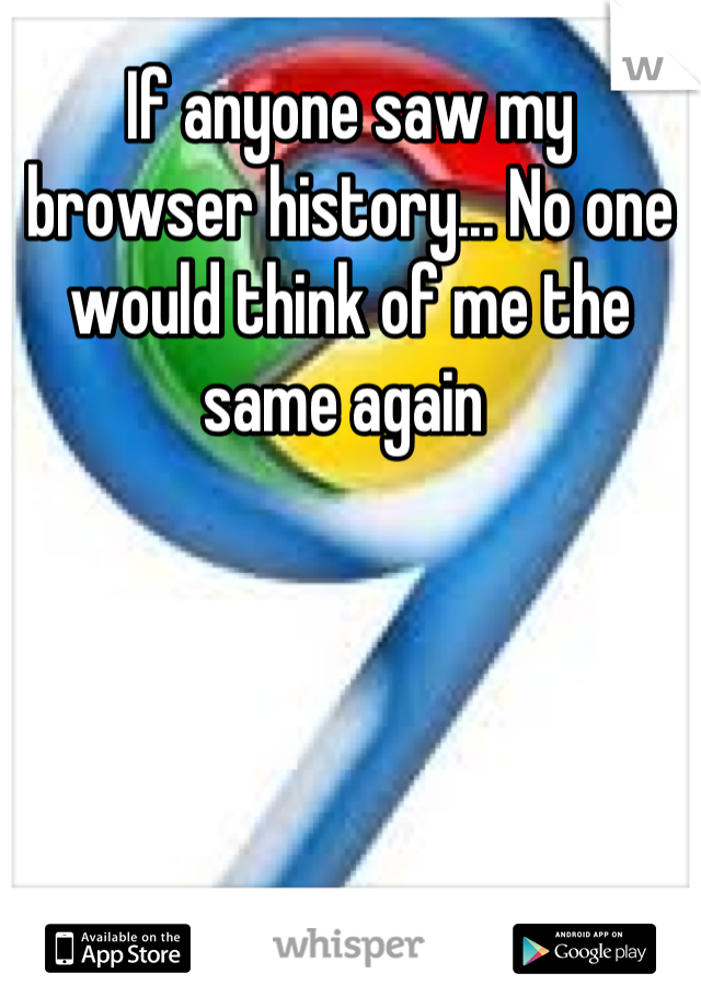 If anyone saw my browser history... No one would think of me the same again