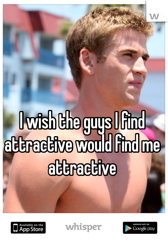 I wish the guys I find attractive would find me attractive