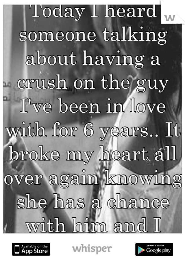Today I heard someone talking about having a crush on the guy I've been in love with for 6 years.. It broke my heart all over again knowing she has a chance with him and I never will...