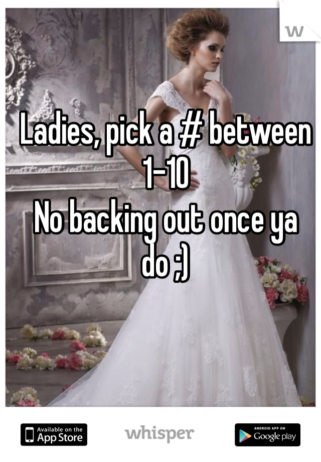 Ladies, pick a # between 1-10 No backing out once ya do ;)