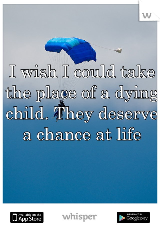I wish I could take the place of a dying child. They deserve a chance at life