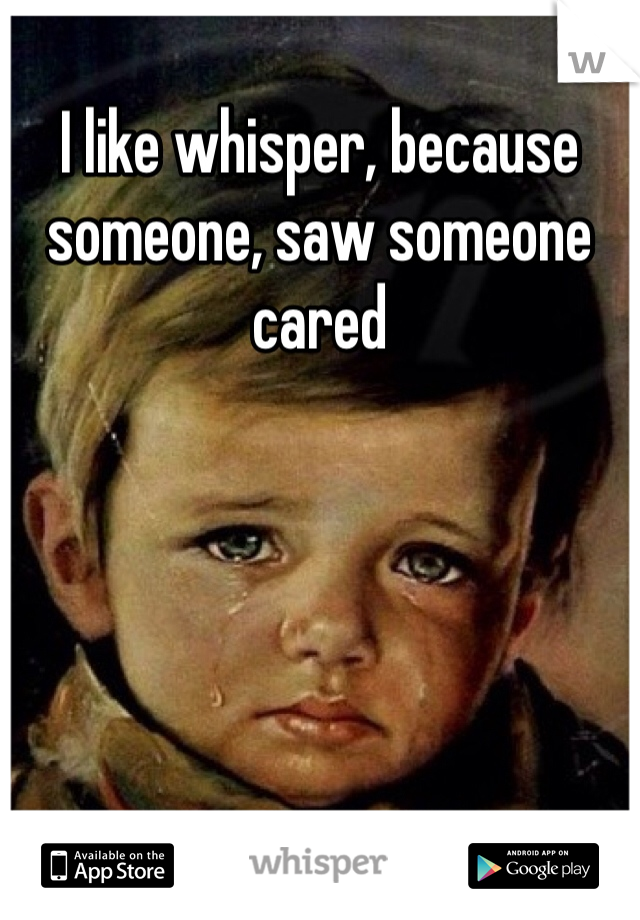 I like whisper, because someone, saw someone cared