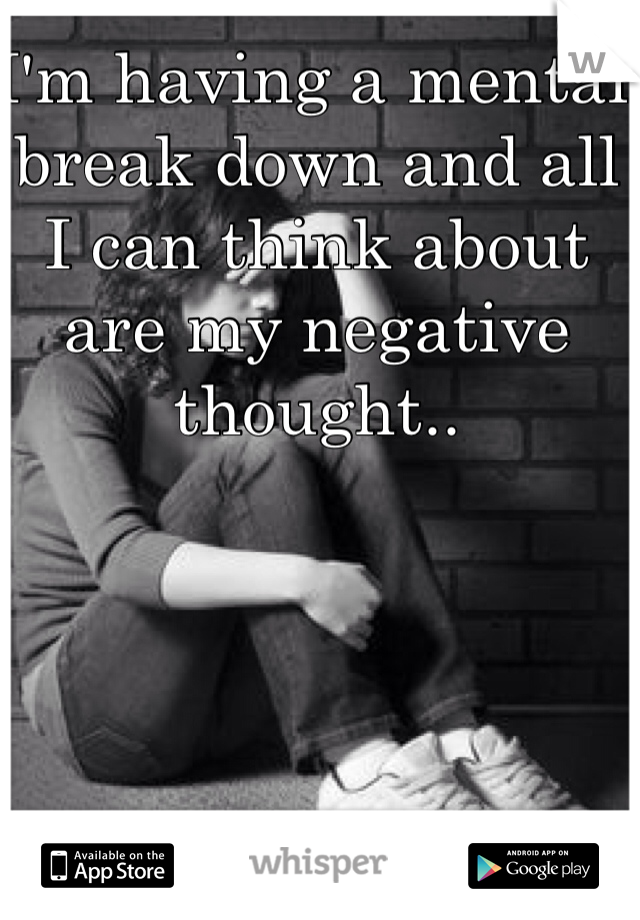I'm having a mental break down and all I can think about are my negative thought..