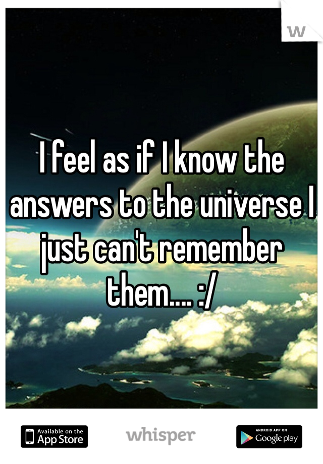 I feel as if I know the answers to the universe I just can't remember them.... :/