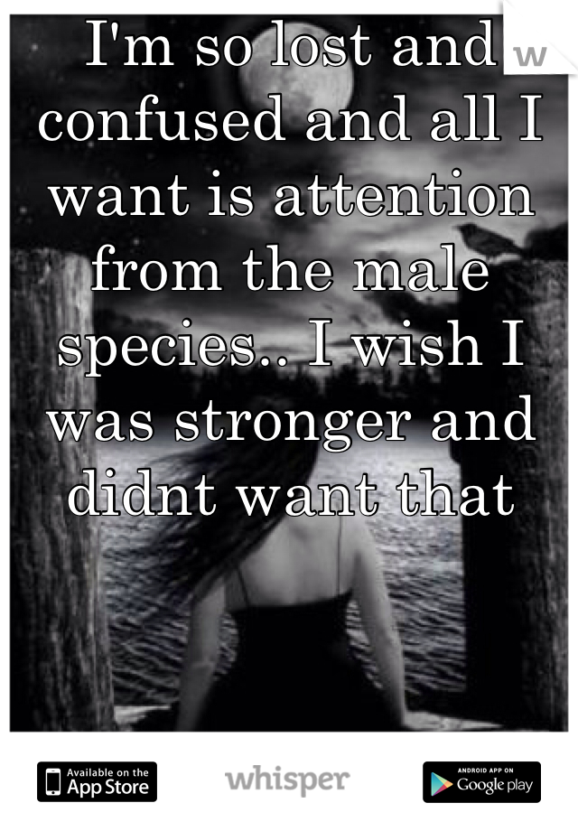 I'm so lost and confused and all I want is attention from the male species.. I wish I was stronger and didnt want that