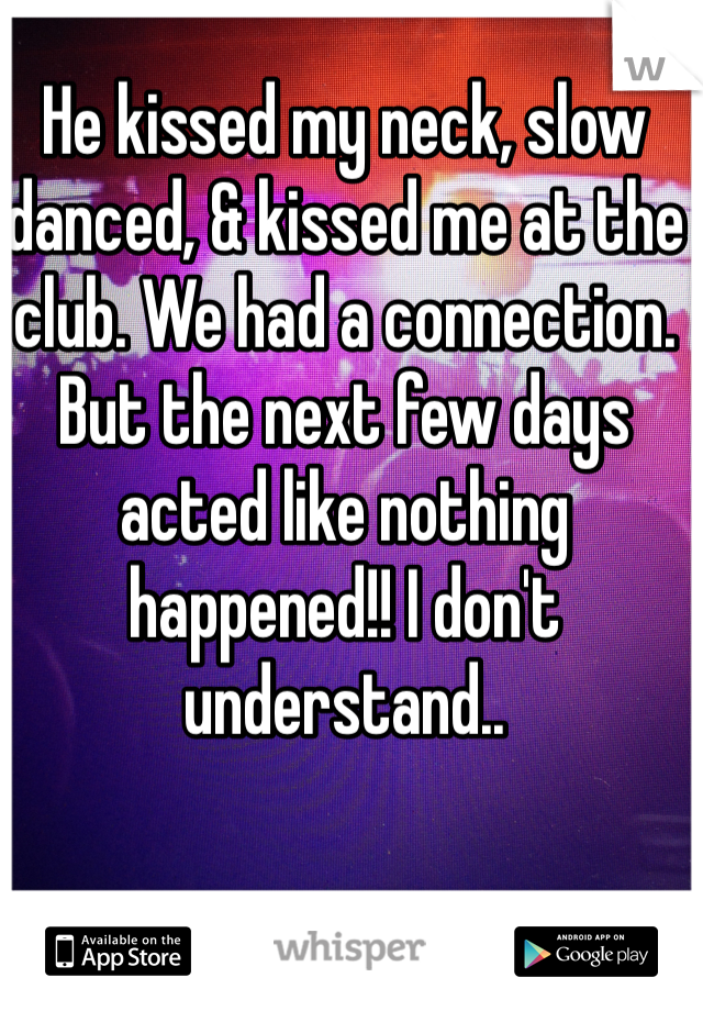 He kissed my neck, slow danced, & kissed me at the club. We had a connection. But the next few days acted like nothing happened!! I don't understand..