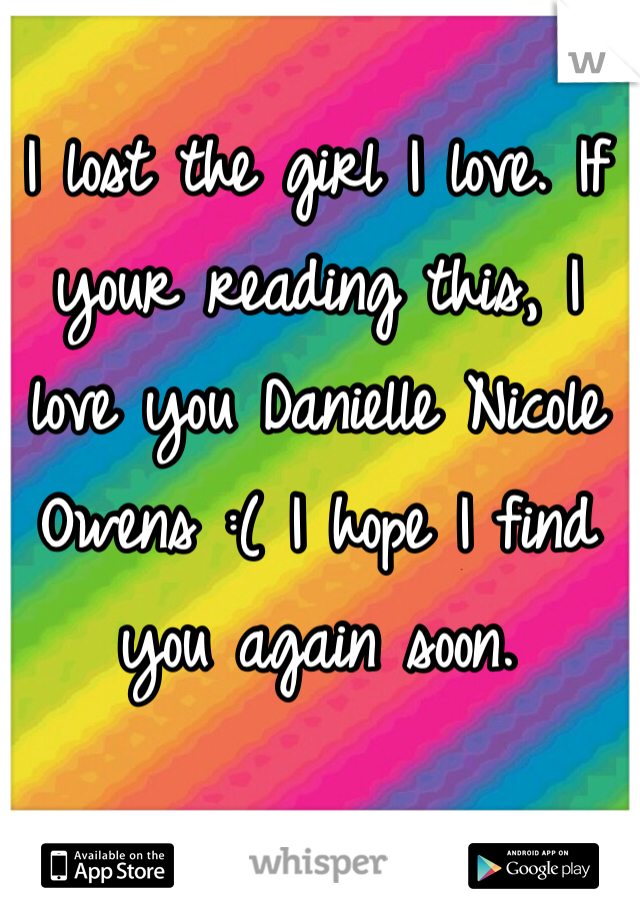I lost the girl I love. If your reading this, I love you Danielle Nicole Owens :( I hope I find you again soon.