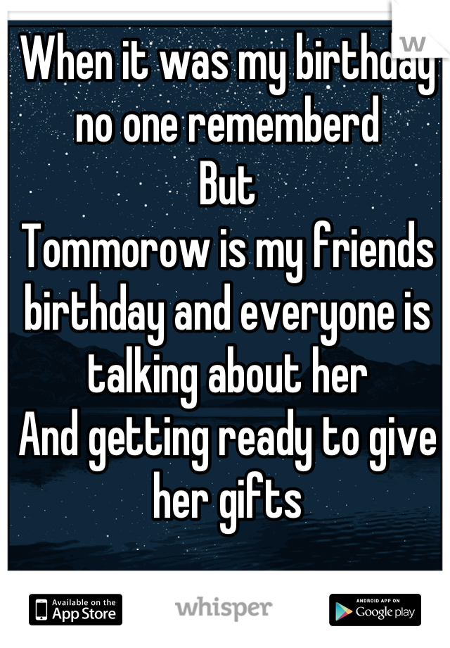 When it was my birthday no one rememberd But  Tommorow is my friends birthday and everyone is talking about her And getting ready to give her gifts