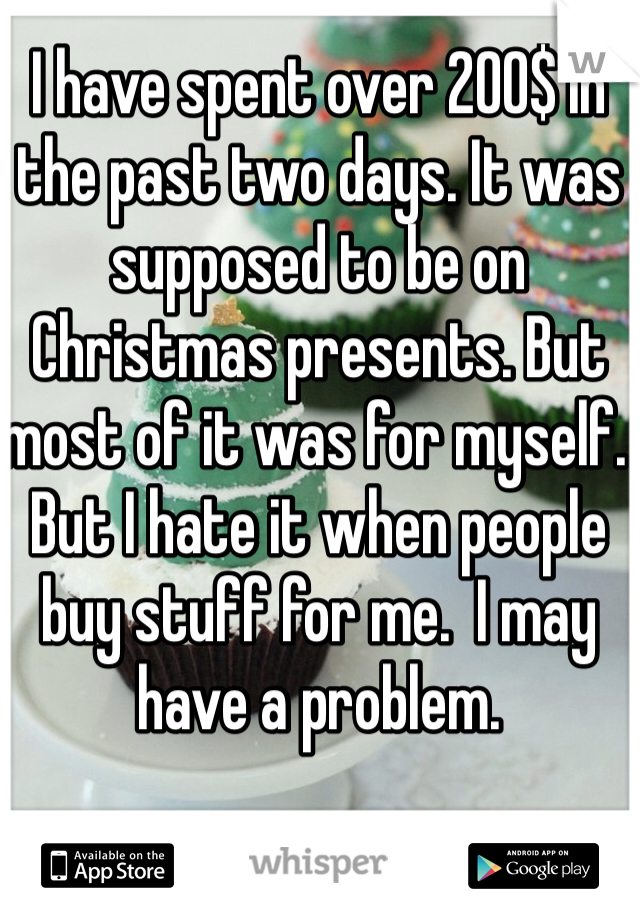 I have spent over 200$ in the past two days. It was supposed to be on Christmas presents. But most of it was for myself. But I hate it when people buy stuff for me.  I may have a problem.