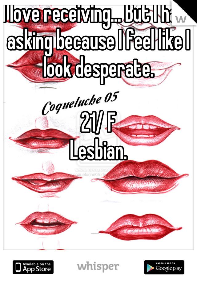 I love receiving... But I hate asking because I feel like I look desperate.  21/ F Lesbian.