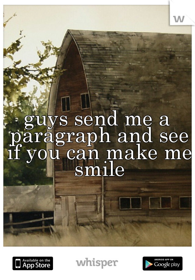 guys send me a paragraph and see if you can make me  smile