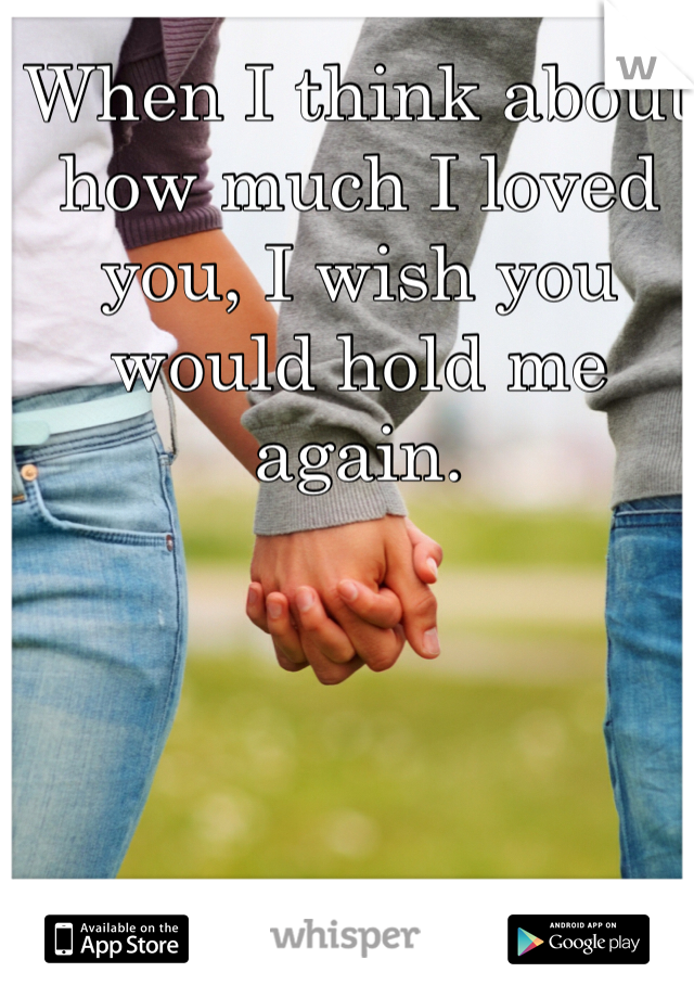 When I think about how much I loved you, I wish you would hold me again.