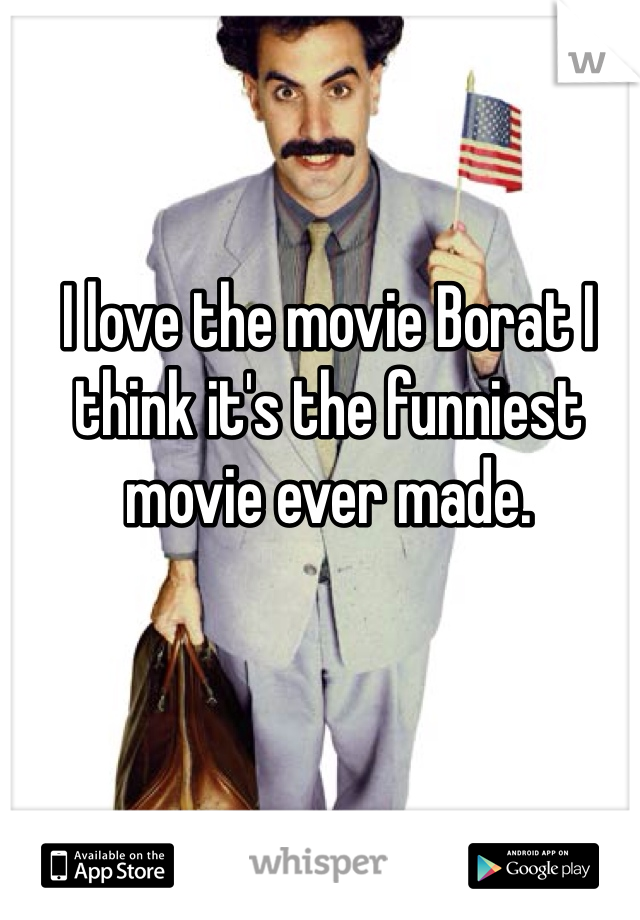I love the movie Borat I think it's the funniest movie ever made.