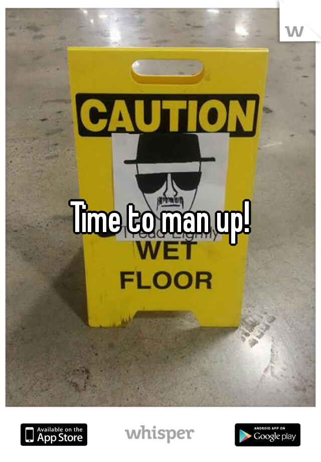 Time to man up!
