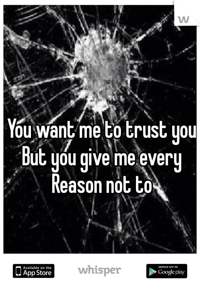 You want me to trust you But you give me every Reason not to