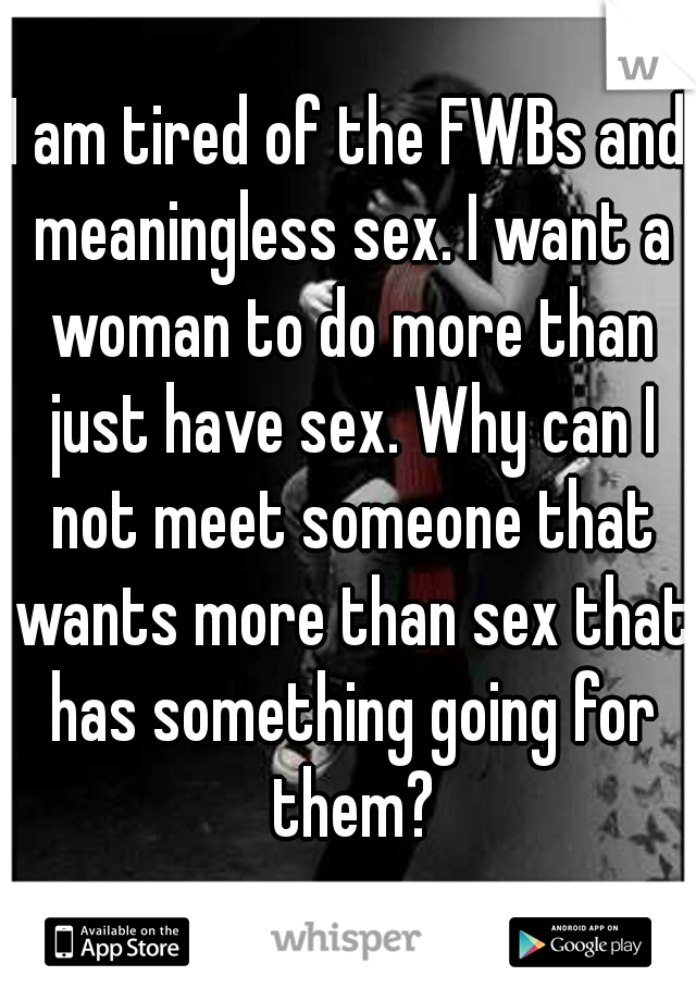 I am tired of the FWBs and meaningless sex. I want a woman to do more than just have sex. Why can I not meet someone that wants more than sex that has something going for them?