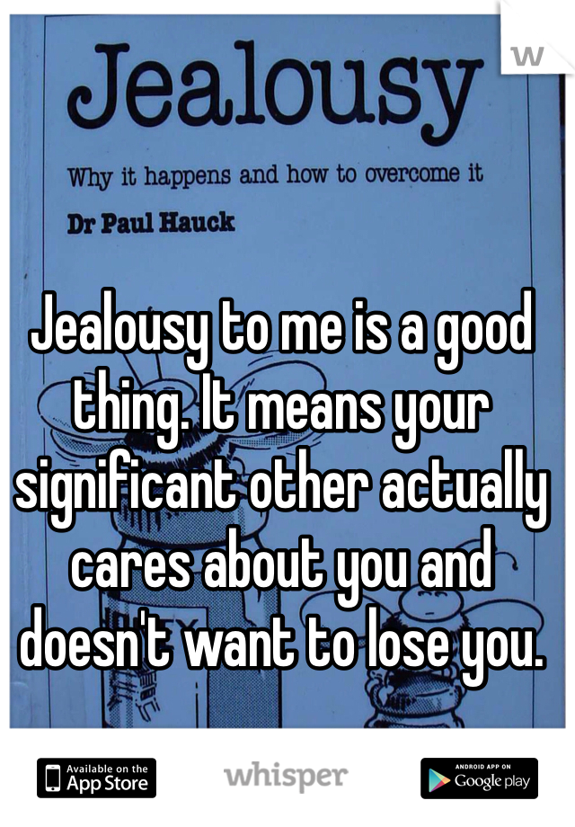 Jealousy to me is a good thing. It means your significant other actually cares about you and doesn't want to lose you.