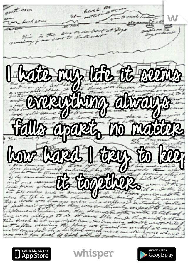 I hate my life it seems everything always falls apart, no matter how hard I try to keep it together.