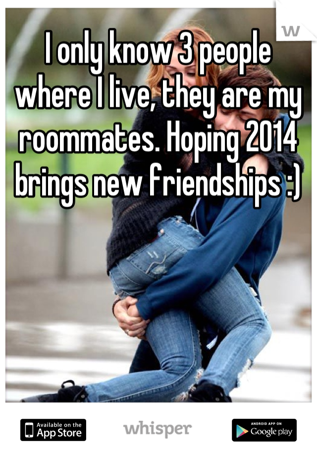 I only know 3 people where I live, they are my roommates. Hoping 2014 brings new friendships :)