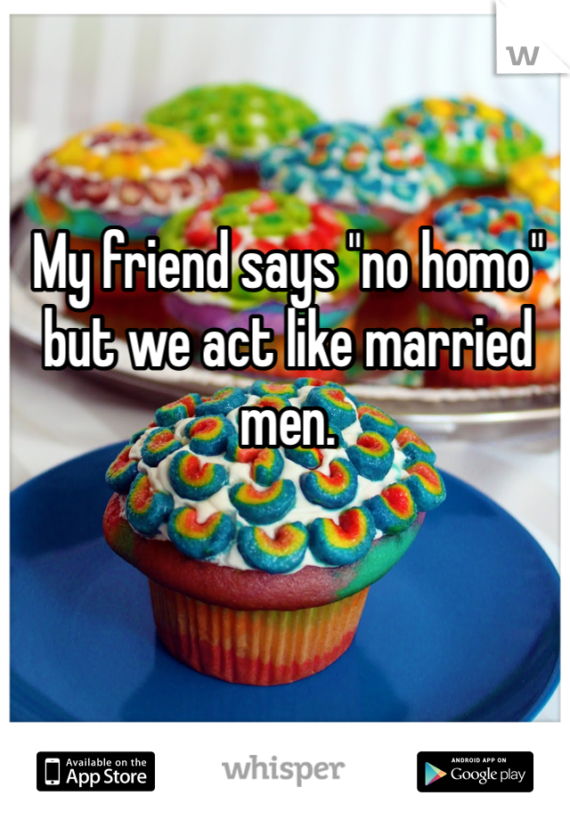 """My friend says """"no homo"""" but we act like married men."""