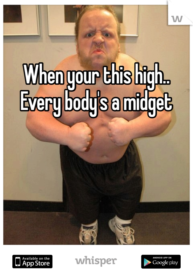 When your this high.. Every body's a midget