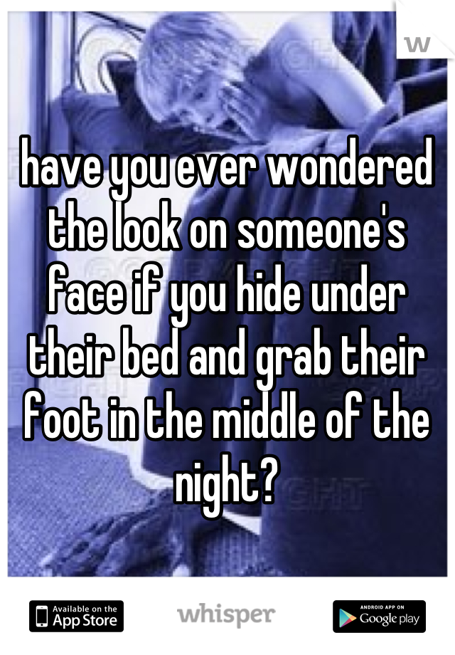 have you ever wondered the look on someone's face if you hide under their bed and grab their foot in the middle of the night?