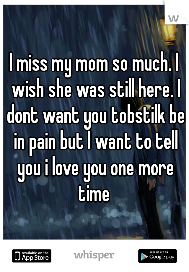 I miss my mom so much. I wish she was still here. I dont want you tobstilk be in pain but I want to tell you i love you one more time