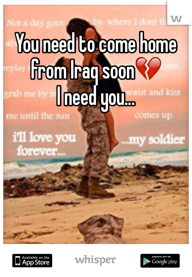 You need to come home from Iraq soon💔  I need you...