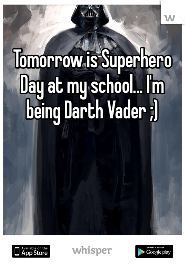 Tomorrow is Superhero Day at my school... I'm being Darth Vader ;)