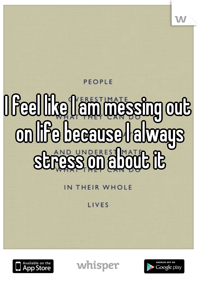 I feel like I am messing out on life because I always stress on about it