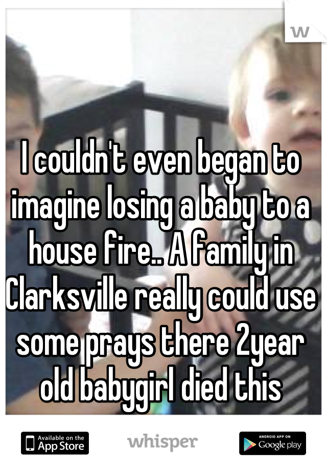I couldn't even began to imagine losing a baby to a house fire.. A family in Clarksville really could use some prays there 2year old babygirl died this morning.