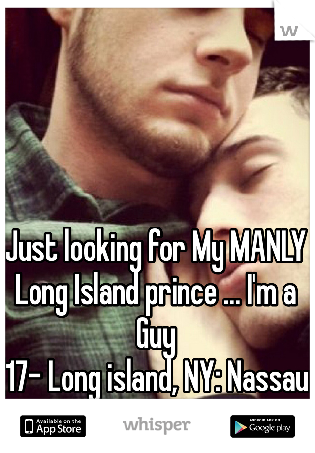 Just looking for My MANLY Long Island prince ... I'm a Guy (17- Long island, NY: Nassau Area)
