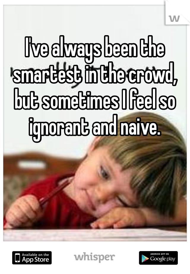 I've always been the smartest in the crowd, but sometimes I feel so ignorant and naive.