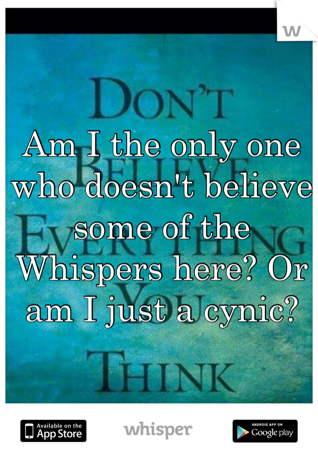Am I the only one who doesn't believe some of the Whispers here? Or am I just a cynic?