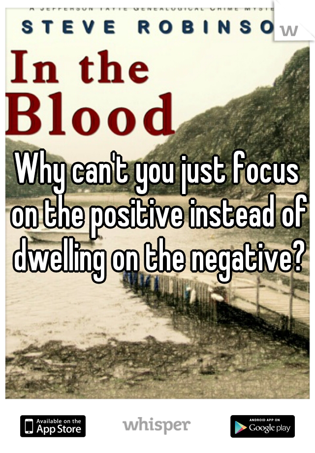 Why can't you just focus on the positive instead of dwelling on the negative?