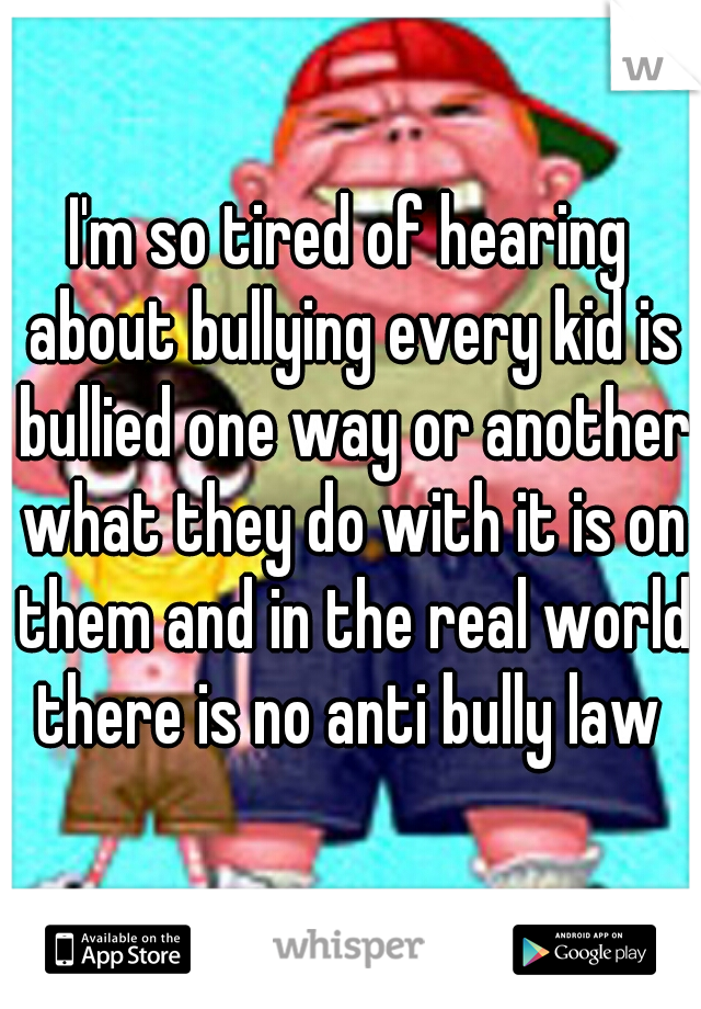I'm so tired of hearing about bullying every kid is bullied one way or another what they do with it is on them and in the real world there is no anti bully law