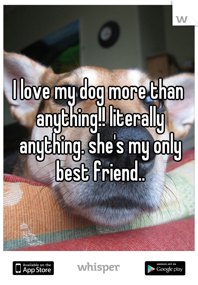 I love my dog more than anything!! literally anything. she's my only best friend..