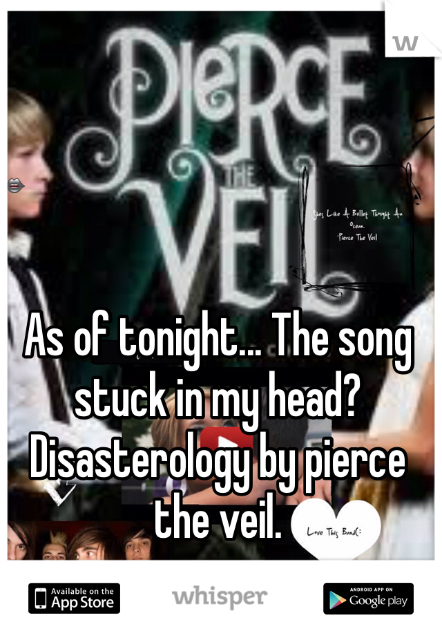As of tonight... The song stuck in my head? Disasterology by pierce the veil.