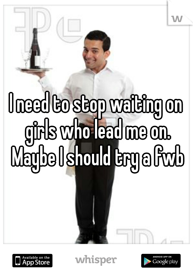 I need to stop waiting on girls who lead me on. Maybe I should try a fwb
