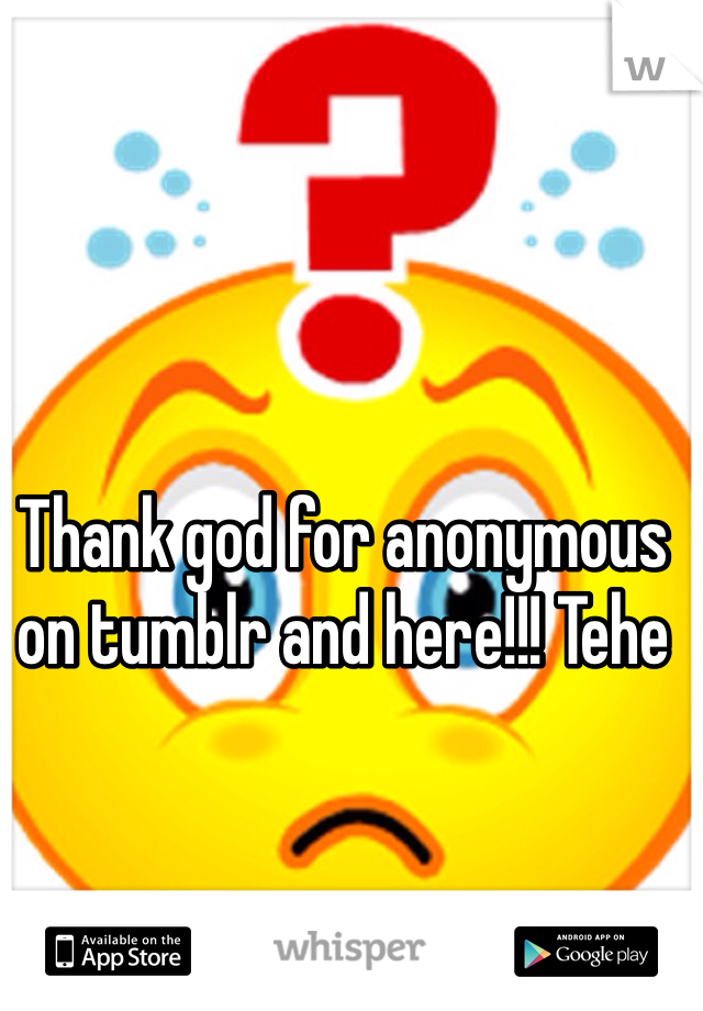 Thank god for anonymous on tumblr and here!!! Tehe