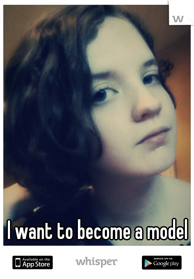 I want to become a model but I'm not pretty enough.